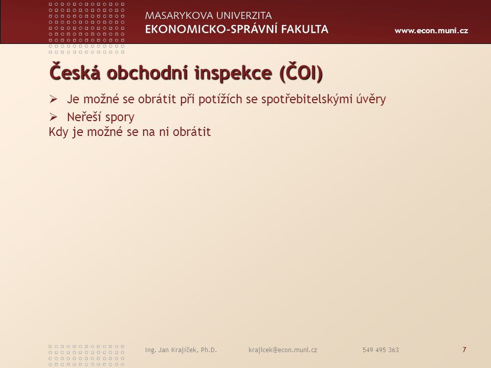 www.econ.muni.cz Ing. Jan Krajíček, Ph.D. krajicek@econ.muni.cz 549 495 3637 Česká obchodní inspekce (ČOI)  Je možné se obrátit při potížích se spotř