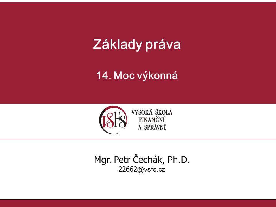 Základy práva 14. Moc výkonná Mgr. Petr Čechák, Ph.D. 22662 @vsfs.cz