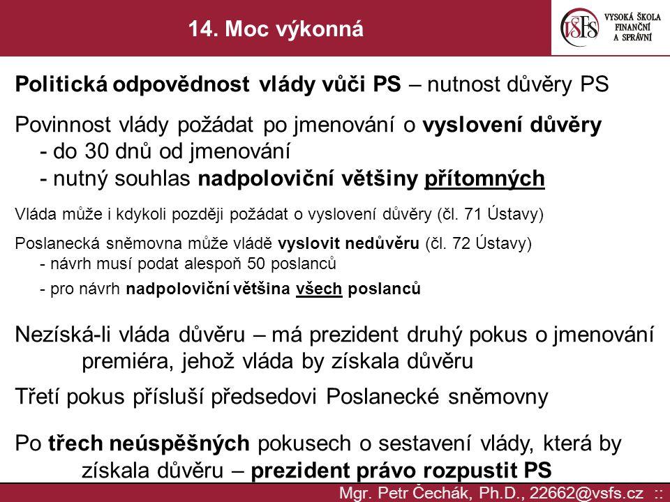 Mgr. Petr Čechák, Ph.D., 22662@vsfs.cz :: 14. Moc výkonná Politická odpovědnost vlády vůči PS – nutnost důvěry PS Povinnost vlády požádat po jmenování