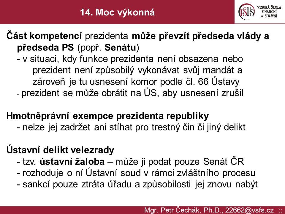 Mgr. Petr Čechák, Ph.D., 22662@vsfs.cz :: 14. Moc výkonná Část kompetencí prezidenta může převzít předseda vlády a předseda PS (popř. Senátu) - v situ