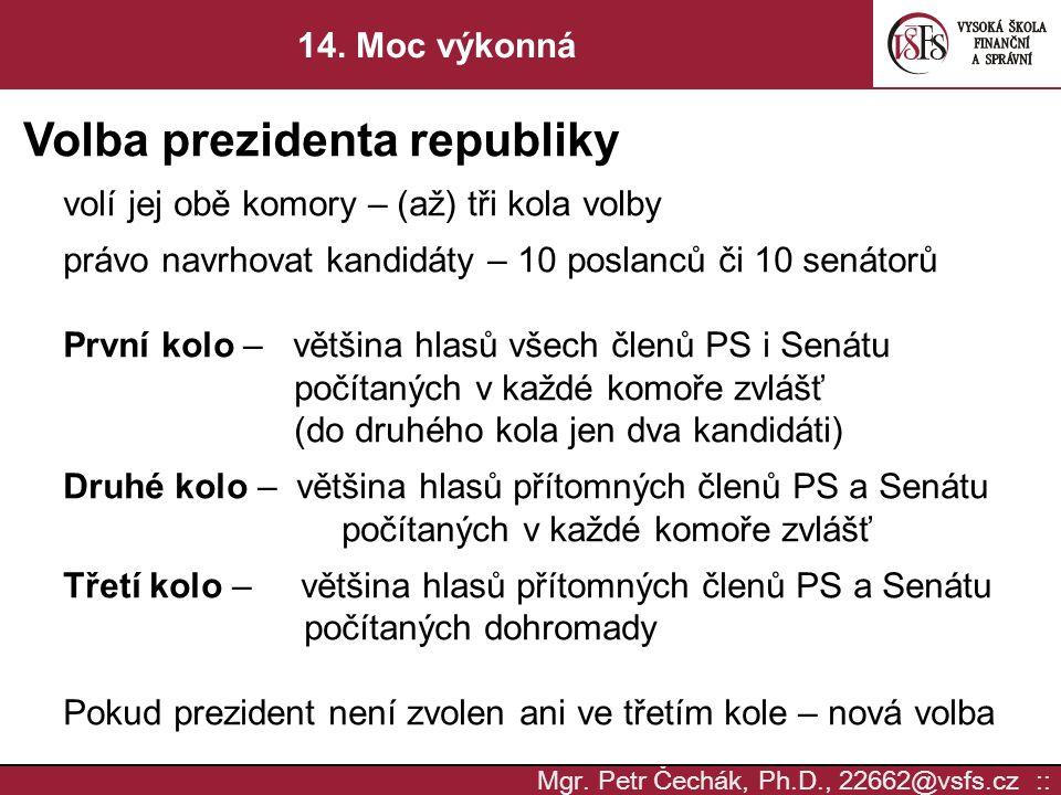 Mgr. Petr Čechák, Ph.D., 22662@vsfs.cz :: 14. Moc výkonná Volba prezidenta republiky volí jej obě komory – (až) tři kola volby právo navrhovat kandidá