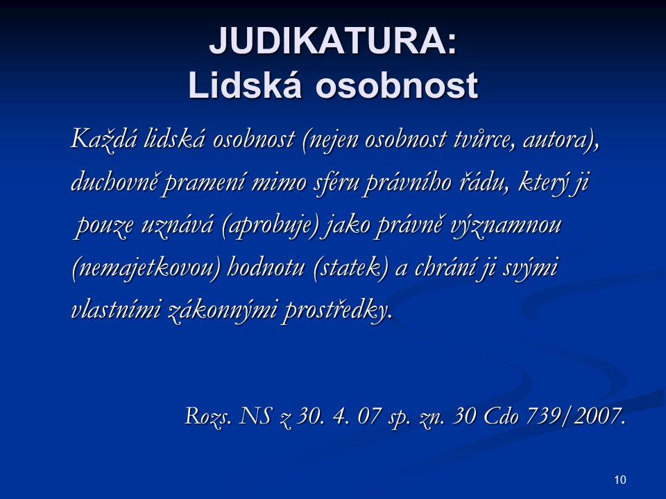 10 JUDIKATURA: Lidská osobnost Každá lidská osobnost (nejen osobnost tvůrce, autora), Každá lidská osobnost (nejen osobnost tvůrce, autora), duchovně pramení mimo sféru právního řádu, který ji duchovně pramení mimo sféru právního řádu, který ji pouze uznává (aprobuje) jako právně významnou pouze uznává (aprobuje) jako právně významnou (nemajetkovou) hodnotu (statek) a chrání ji svými (nemajetkovou) hodnotu (statek) a chrání ji svými vlastními zákonnými prostředky.