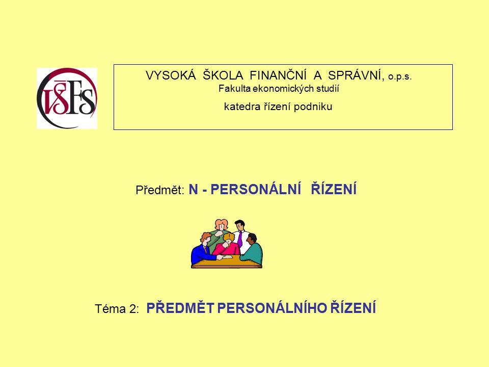 VYSOKÁ ŠKOLA FINANČNÍ A SPRÁVNÍ, o.p.s. Fakulta ekonomických studií katedra řízení podniku Předmět: N - PERSONÁLNÍ ŘÍZENÍ Téma 2: PŘEDMĚT PERSONÁLNÍHO