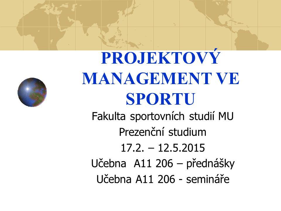 PROJEKTOVÝ MANAGEMENT VE SPORTU Fakulta sportovních studií MU Prezenční studium 17.2. – 12.5.2015 Učebna A11 206 – přednášky Učebna A11 206 - semináře