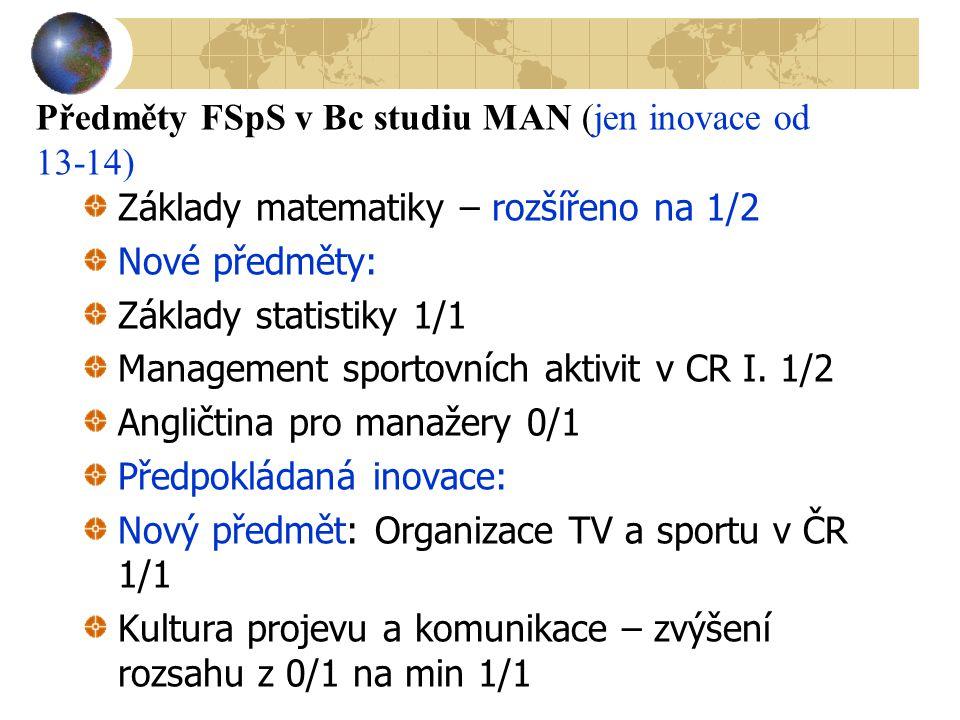 Předměty FSpS v Bc studiu MAN (jen inovace od 13-14) Základy matematiky – rozšířeno na 1/2 Nové předměty: Základy statistiky 1/1 Management sportovníc