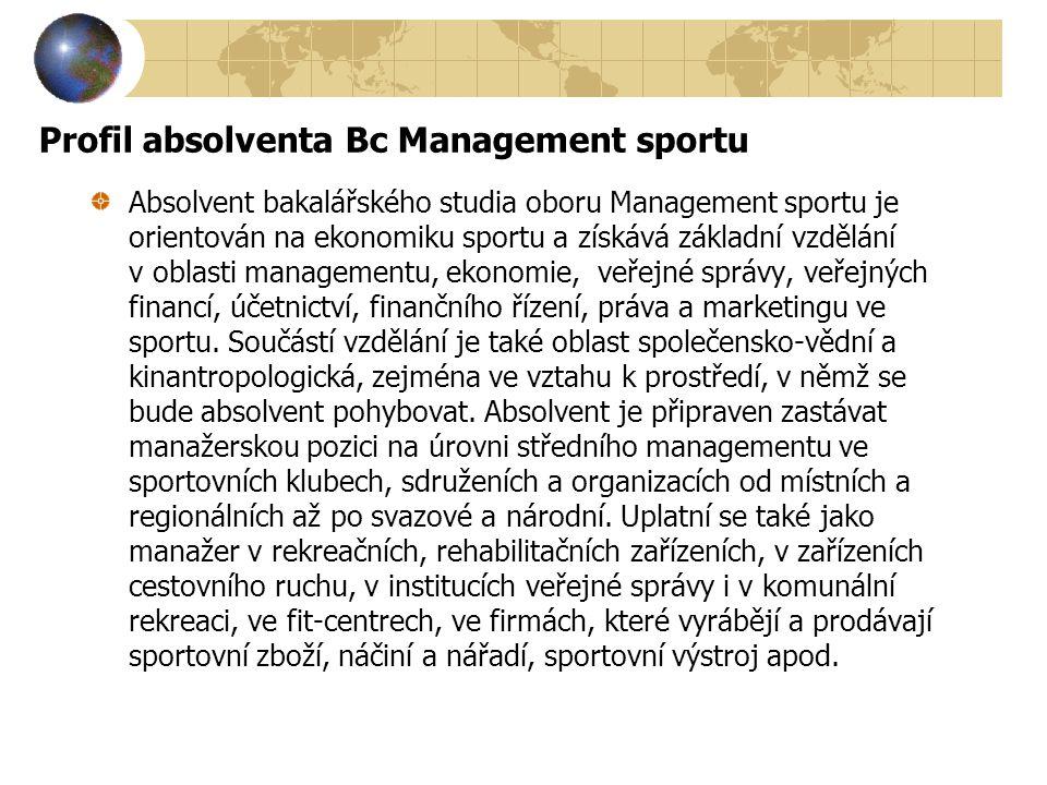 Profil absolventa Bc Management sportu Absolvent bakalářského studia oboru Management sportu je orientován na ekonomiku sportu a získává základní vzdě