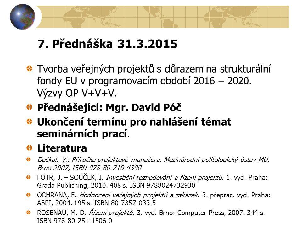 7. Přednáška 31.3.2015 Tvorba veřejných projektů s důrazem na strukturální fondy EU v programovacím období 2016 – 2020. Výzvy OP V+V+V. Přednášející: