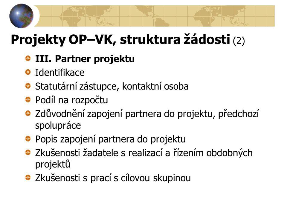 Projekty OP–VK, struktura žádosti (2) III. Partner projektu Identifikace Statutární zástupce, kontaktní osoba Podíl na rozpočtu Zdůvodnění zapojení pa