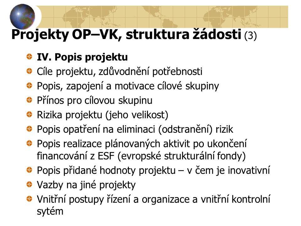 Projekty OP–VK, struktura žádosti (3) IV. Popis projektu Cíle projektu, zdůvodnění potřebnosti Popis, zapojení a motivace cílové skupiny Přínos pro cí