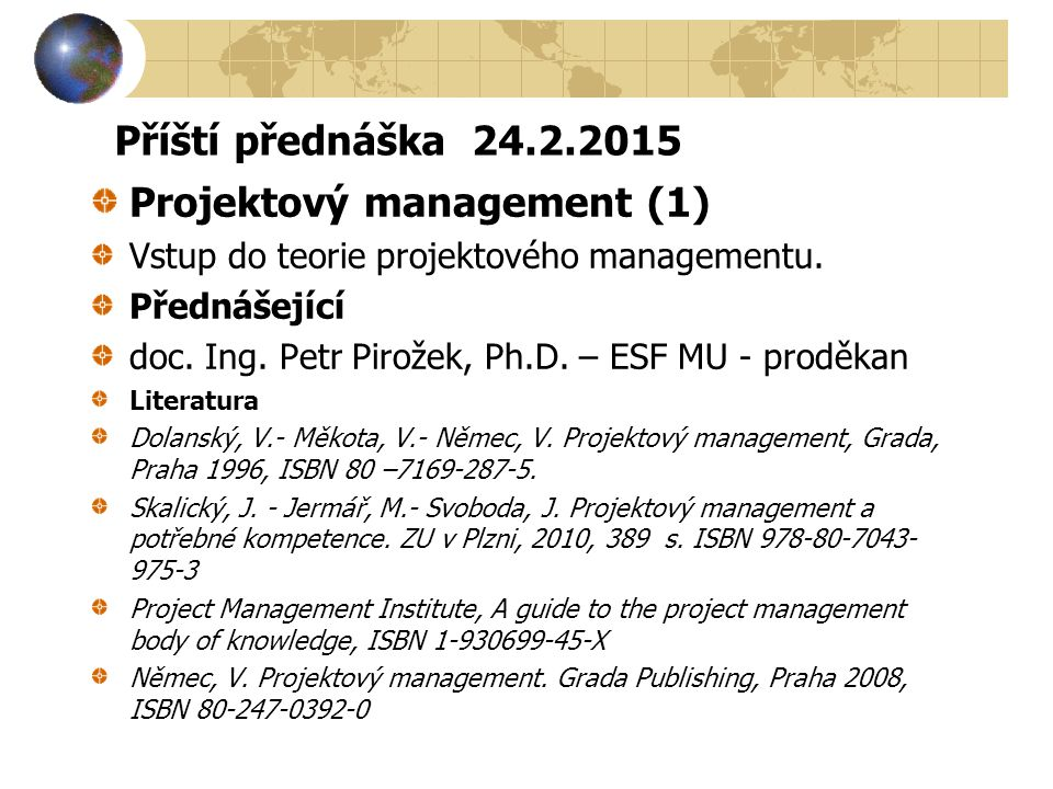 Příští přednáška 24.2.2015 Projektový management (1) Vstup do teorie projektového managementu. Přednášející doc. Ing. Petr Pirožek, Ph.D. – ESF MU - p