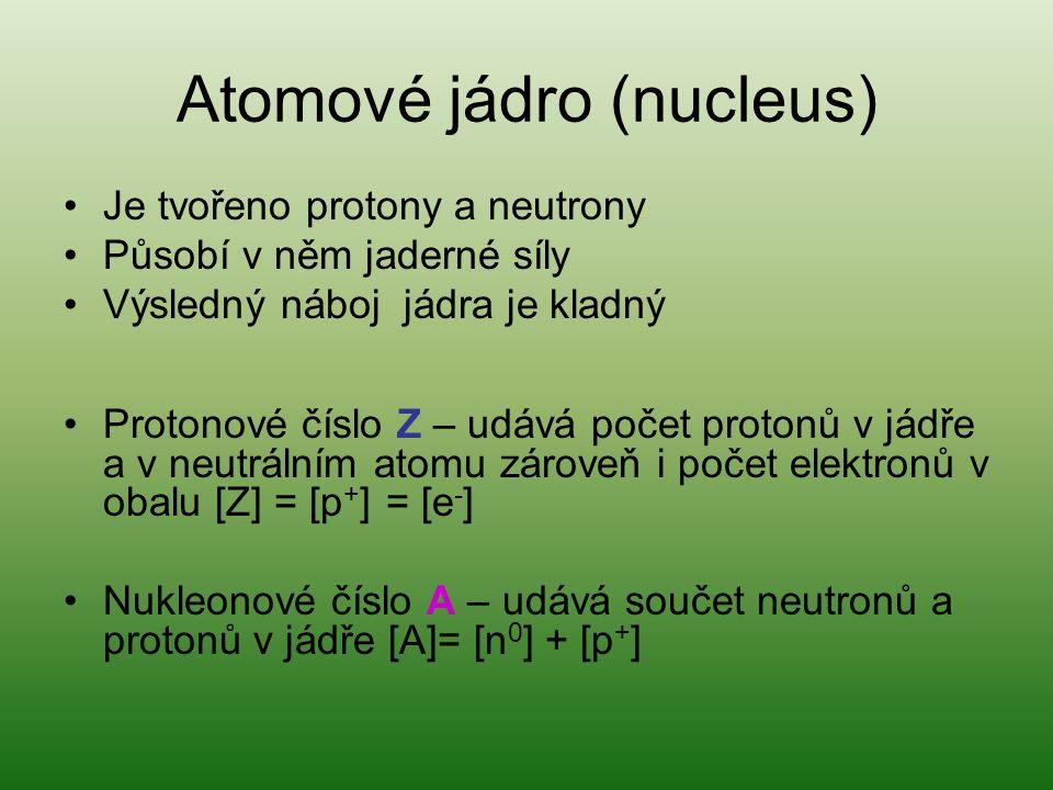 Atomové jádro (nucleus) Je tvořeno protony a neutrony Působí v něm jaderné síly Výsledný náboj jádra je kladný Protonové číslo Z – udává počet protonů v jádře a v neutrálním atomu zároveň i počet elektronů v obalu [Z] = [p + ] = [e - ] Nukleonové číslo A – udává součet neutronů a protonů v jádře [A]= [n 0 ] + [p + ]