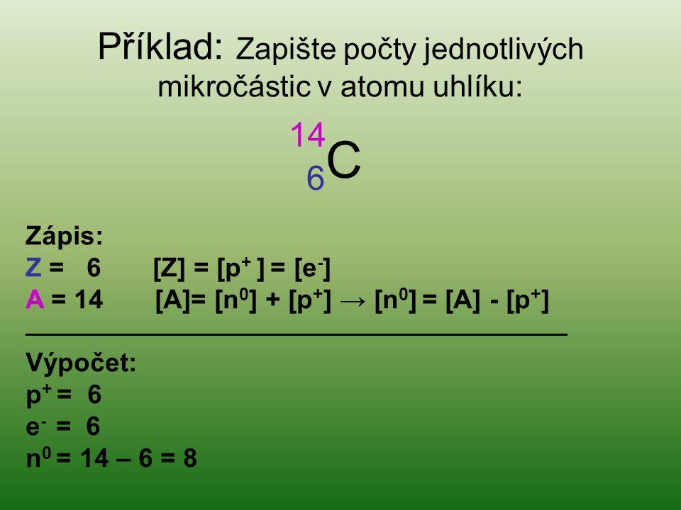 Příklad: Zapište počty jednotlivých mikročástic v atomu uhlíku: 6C 6C 14 Zápis: Z = 6 [Z] = [p + ] = [e - ] A = 14 [A]= [n 0 ] + [p + ] → [n 0 ] = [A] - [p + ] _______________________________________________________ Výpočet: p + = 6 e - = 6 n 0 = 14 – 6 = 8