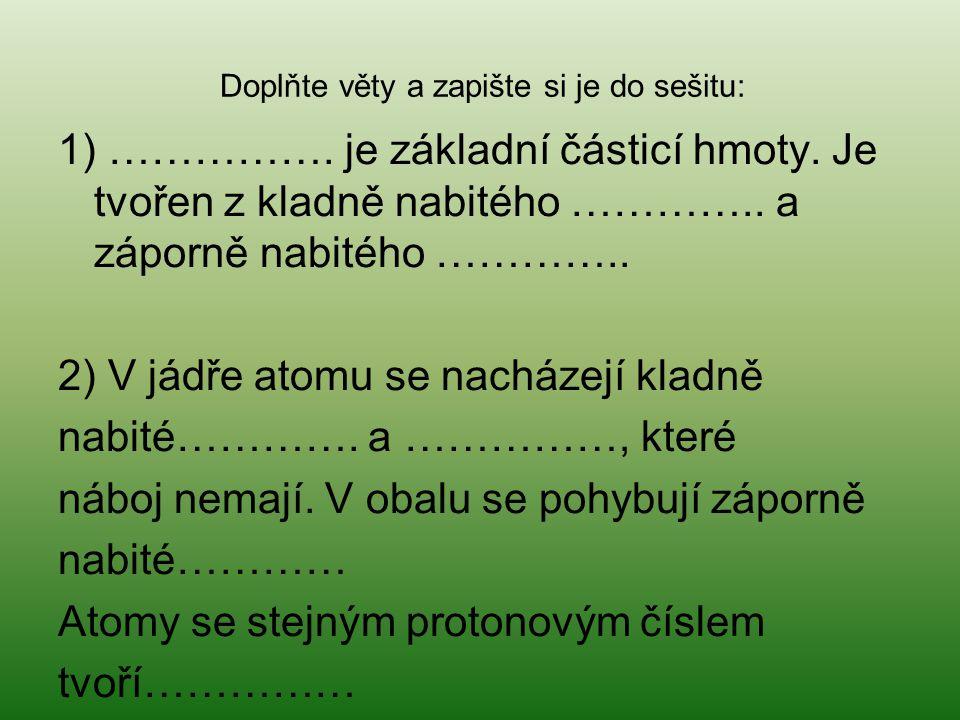 1) ……………. je základní částicí hmoty. Je tvořen z kladně nabitého ………….. a záporně nabitého ………….. 2) V jádře atomu se nacházejí kladně nabité…………. a …