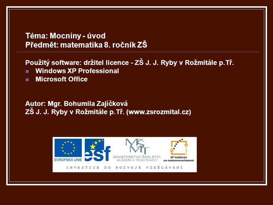 Téma: Mocniny - úvod Předmět: matematika 8. ročník ZŠ Použitý software: držitel licence - ZŠ J. J. Ryby v Rožmitále p.Tř. Windows XP Professional Micr
