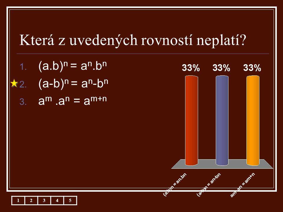 Která z uvedených rovností neplatí? 12345 1. (a.b) n = a n.b n 2. (a-b) n = a n -b n 3. a m.a n = a m+n
