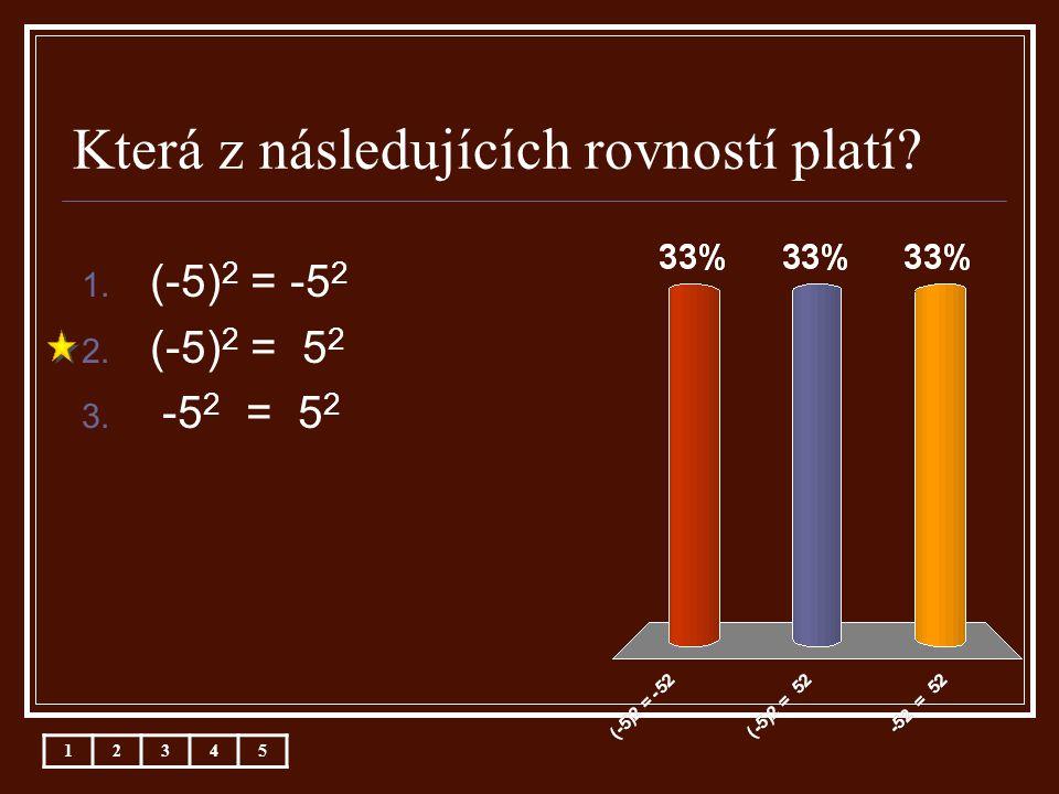 Která z následujících rovností platí? 1. (-5) 2 = -5 2 2. (-5) 2 = 5 2 3. -5 2 = 5 2 12345