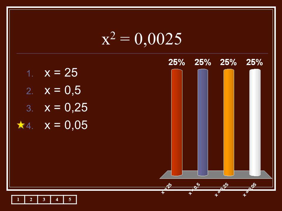 x 2 = 0,0025 12345 1. x = 25 2. x = 0,5 3. x = 0,25 4. x = 0,05