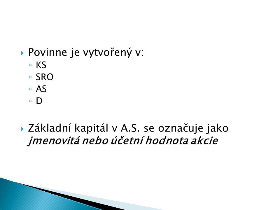  Povinne je vytvořený v: ◦ KS ◦ SRO ◦ AS ◦ D  Základní kapitál v A.S. se označuje jako jmenovitá nebo účetní hodnota akcie