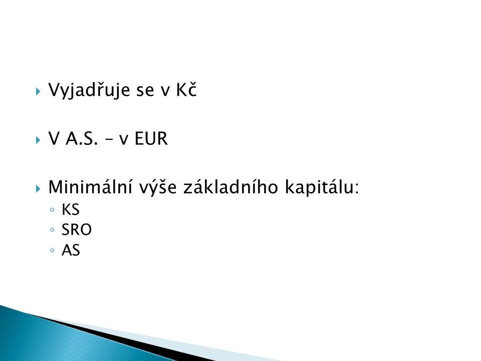  Vyjadřuje se v Kč  V A.S. – v EUR  Minimální výše základního kapitálu: ◦ KS ◦ SRO ◦ AS