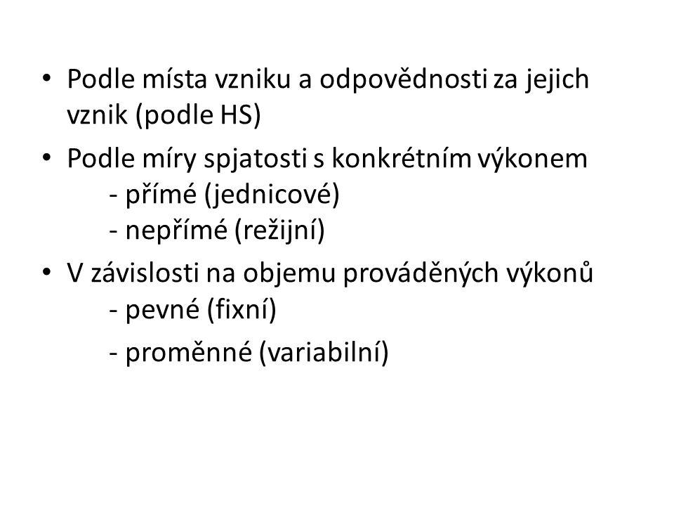 Podle místa vzniku a odpovědnosti za jejich vznik (podle HS) Podle míry spjatosti s konkrétním výkonem - přímé (jednicové) - nepřímé (režijní) V závislosti na objemu prováděných výkonů - pevné (fixní) - proměnné (variabilní)