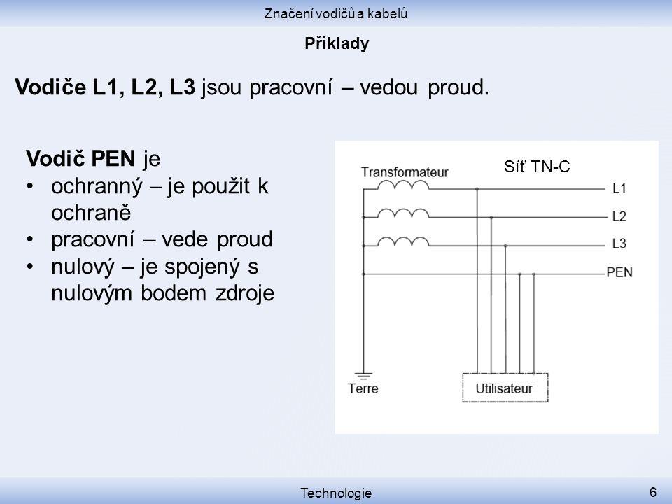 Značení vodičů a kabelů Technologie 6 Vodiče L1, L2, L3 jsou pracovní – vedou proud. Síť TN-C Vodič PEN je ochranný – je použit k ochraně pracovní – v
