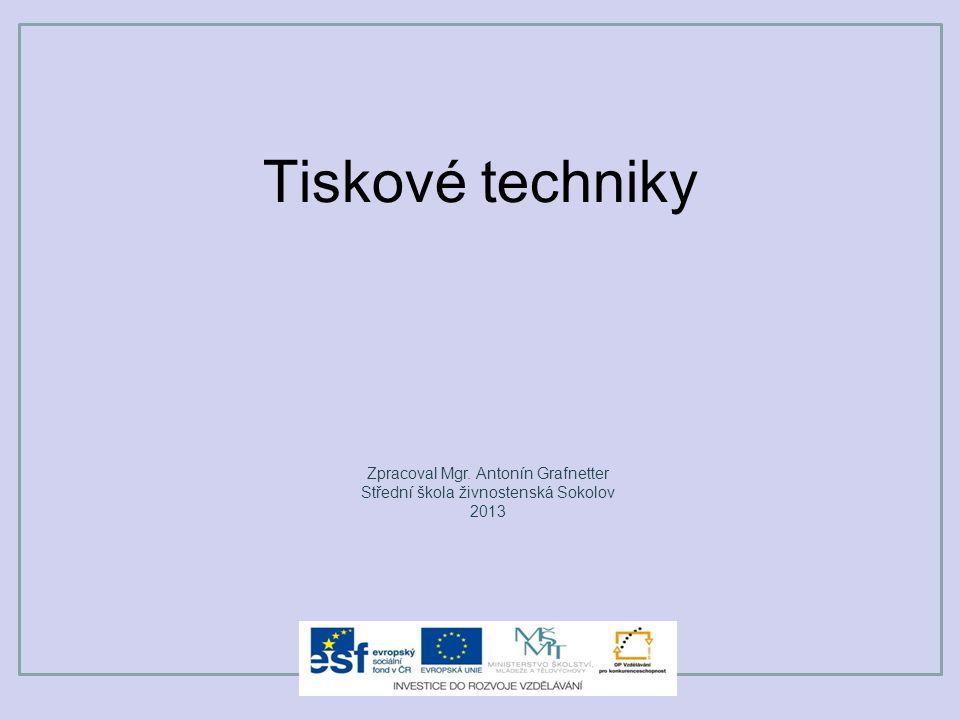 Tiskové techniky Zpracoval Mgr. Antonín Grafnetter Střední škola živnostenská Sokolov 2013