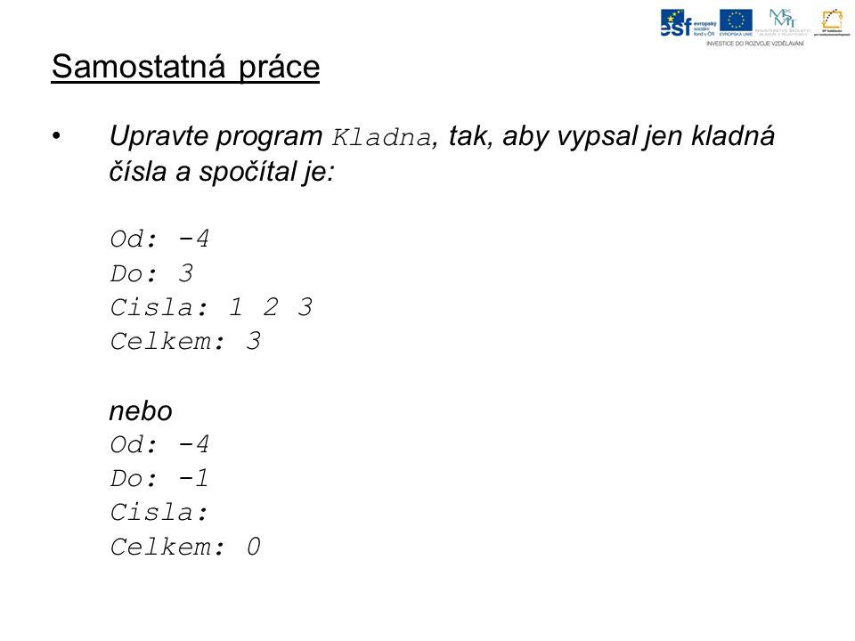 Samostatná práce Upravte program Kladna, tak, aby vypsal jen kladná čísla a spočítal je: Od: -4 Do: 3 Cisla: 1 2 3 Celkem: 3 nebo Od: -4 Do: -1 Cisla: Celkem: 0