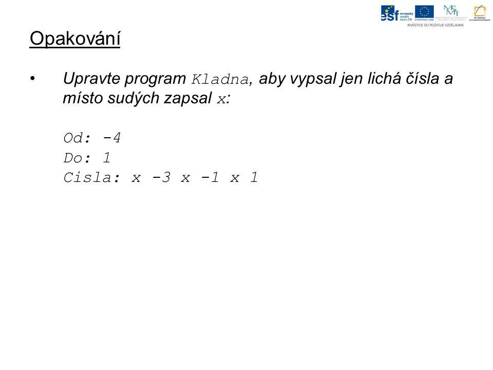 Opakování Upravte program Kladna, aby vypsal jen lichá čísla a místo sudých zapsal x : Od: -4 Do: 1 Cisla: x -3 x -1 x 1