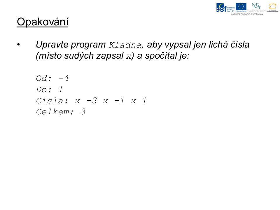 Opakování Upravte program Kladna, aby vypsal jen lichá čísla (místo sudých zapsal x ) a spočítal je: Od: -4 Do: 1 Cisla: x -3 x -1 x 1 Celkem: 3