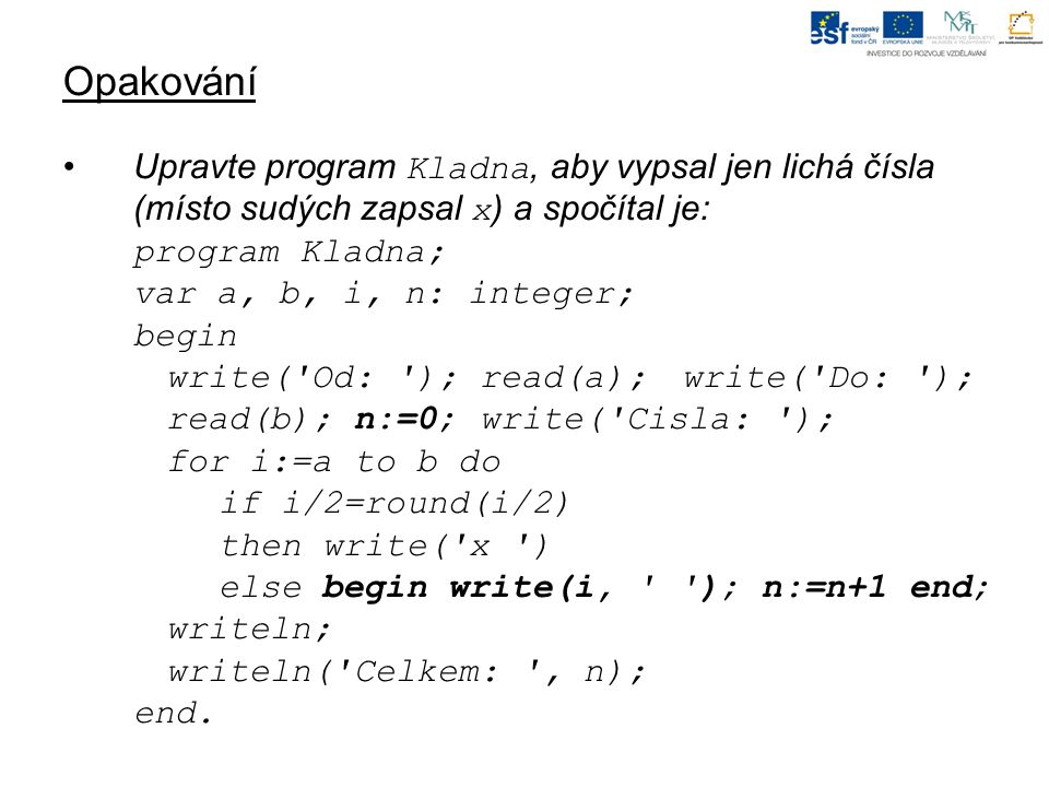 Opakování Upravte program Kladna, aby vypsal jen lichá čísla (místo sudých zapsal x ) a spočítal je: program Kladna; var a, b, i, n: integer; begin write( Od: ); read(a); write( Do: ); read(b); n:=0; write( Cisla: ); for i:=a to b do if i/2=round(i/2) then write( x ) else begin write(i, ); n:=n+1 end; writeln; writeln( Celkem: , n); end.