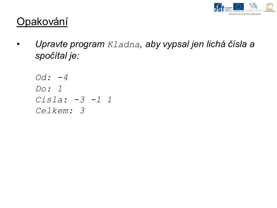 Opakování Upravte program Kladna, aby vypsal jen lichá čísla a spočítal je: Od: -4 Do: 1 Cisla: -3 -1 1 Celkem: 3