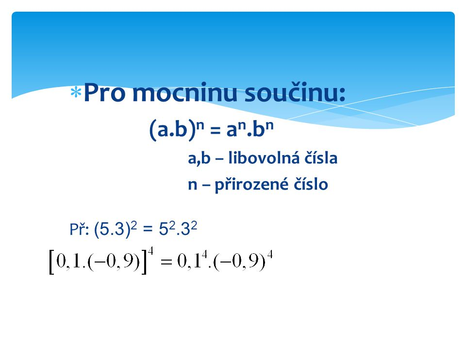  Pro mocninu součinu: (a.b) n = a n.b n a,b – libovolná čísla n – přirozené číslo Př: (5.3) 2 = 5 2.3 2