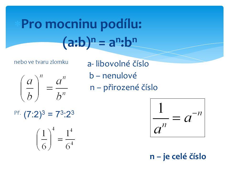 Pro mocninu podílu: (a:b) n = a n :b n nebo ve tvaru zlomku a- libovolné číslo b – nenulové n – přirozené číslo Př. (7:2) 3 = 7 3 :2 3 n – je celé č