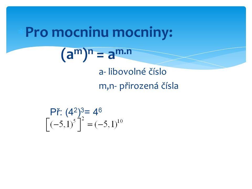 PRAVIDLA PRO POČÍTÁNÍ S MOCNINAMI - shrnutí  součin a m.a n = a m+n a- libovolné číslo m,n – přirozená čísla  podíl a m :a n = a m-n a- nenulové m,n – přirozená čísla  mocnina součinu (a.b) n = a n.b n a,b – libovolná čísla n – přirozené číslo  mocnina podílu (a:b) n = a n :b n a- libovolné číslo b-nenulové n – přirozené číslo mocnina mocniny (a m ) n = a m.a n a- libovolné číslo m,n – přirozená čísla