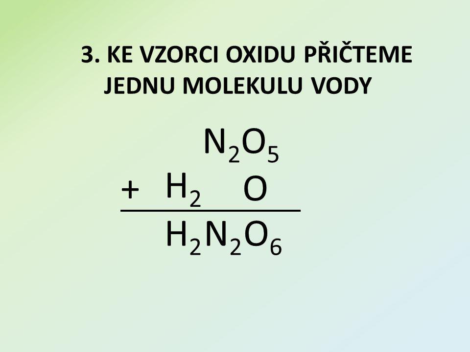 3. KE VZORCI OXIDU PŘIČTEME JEDNU MOLEKULU VODY N2O5N2O5 + H2H2 O H2H2 N2N2 O6O6