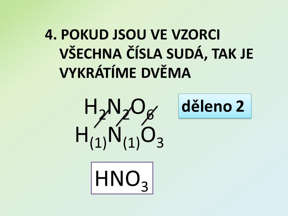 4. POKUD JSOU VE VZORCI VŠECHNA ČÍSLA SUDÁ, TAK JE VYKRÁTÍME DVĚMA H2N2O6H2N2O6 děleno 2 HNO 3 H (1) N (1) O 3
