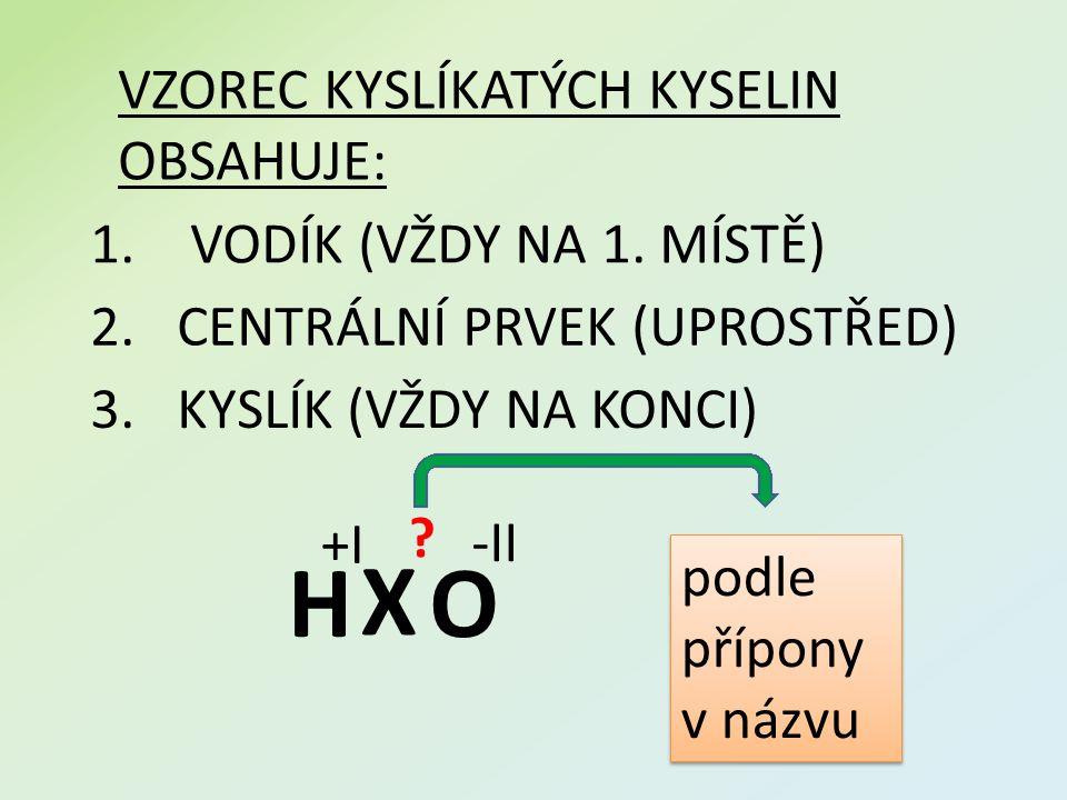 1. VODÍK (VŽDY NA 1. MÍSTĚ) VZOREC KYSLÍKATÝCH KYSELIN OBSAHUJE: 2.CENTRÁLNÍ PRVEK (UPROSTŘED) 3.KYSLÍK (VŽDY NA KONCI) H +I X ? O -II podle přípony v