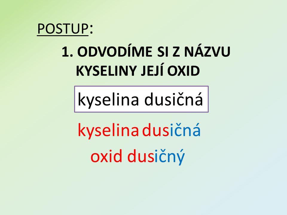 POSTUP : 1. ODVODÍME SI Z NÁZVU KYSELINY JEJÍ OXID kyselina dusičná kyselinadusičná oxid dusičný