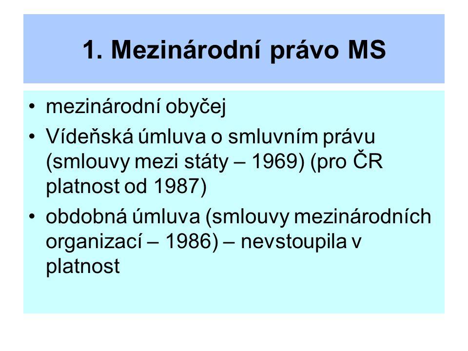 1. Mezinárodní právo MS mezinárodní obyčej Vídeňská úmluva o smluvním právu (smlouvy mezi státy – 1969) (pro ČR platnost od 1987) obdobná úmluva (smlo