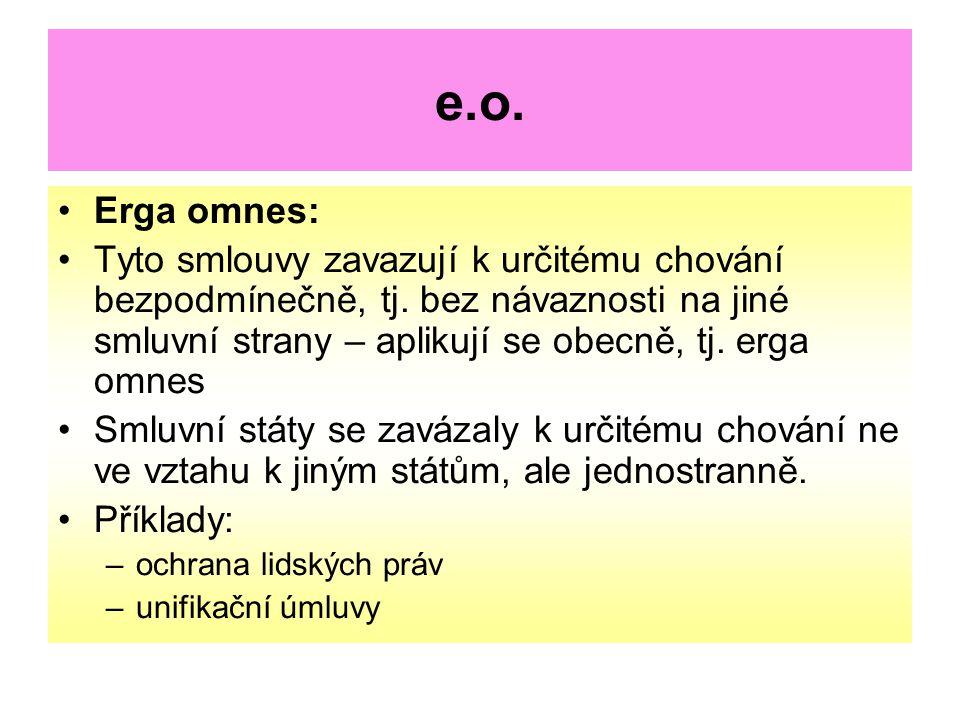 e.o. Erga omnes: Tyto smlouvy zavazují k určitému chování bezpodmínečně, tj. bez návaznosti na jiné smluvní strany – aplikují se obecně, tj. erga omne