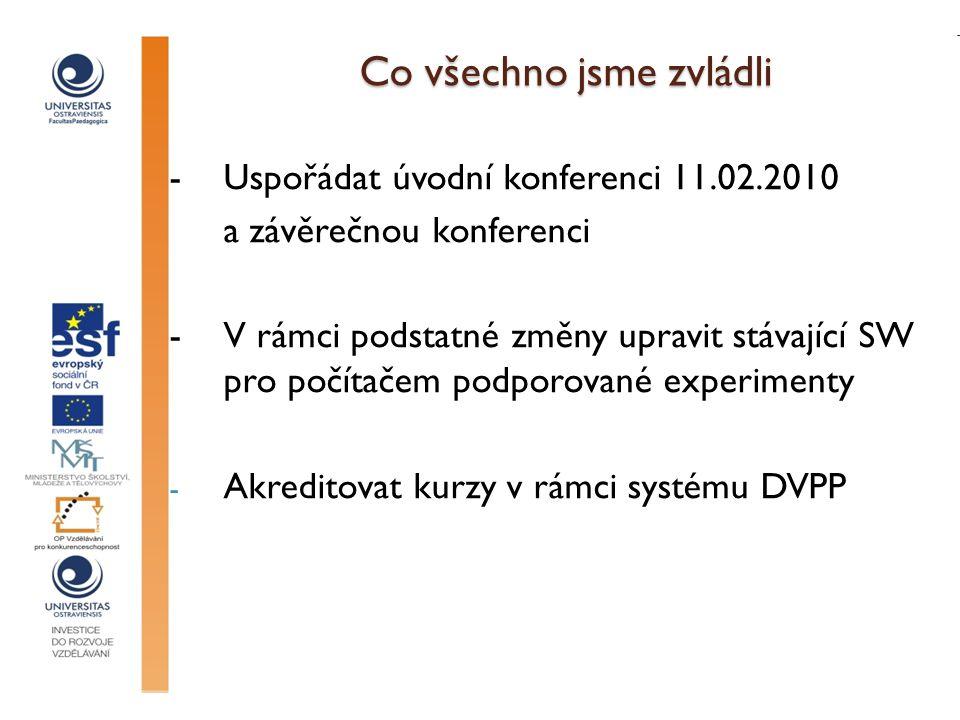 Co všechno jsme zvládli - Uspořádat úvodní konferenci 11.02.2010 a závěrečnou konferenci -V rámci podstatné změny upravit stávající SW pro počítačem podporované experimenty - Akreditovat kurzy v rámci systému DVPP