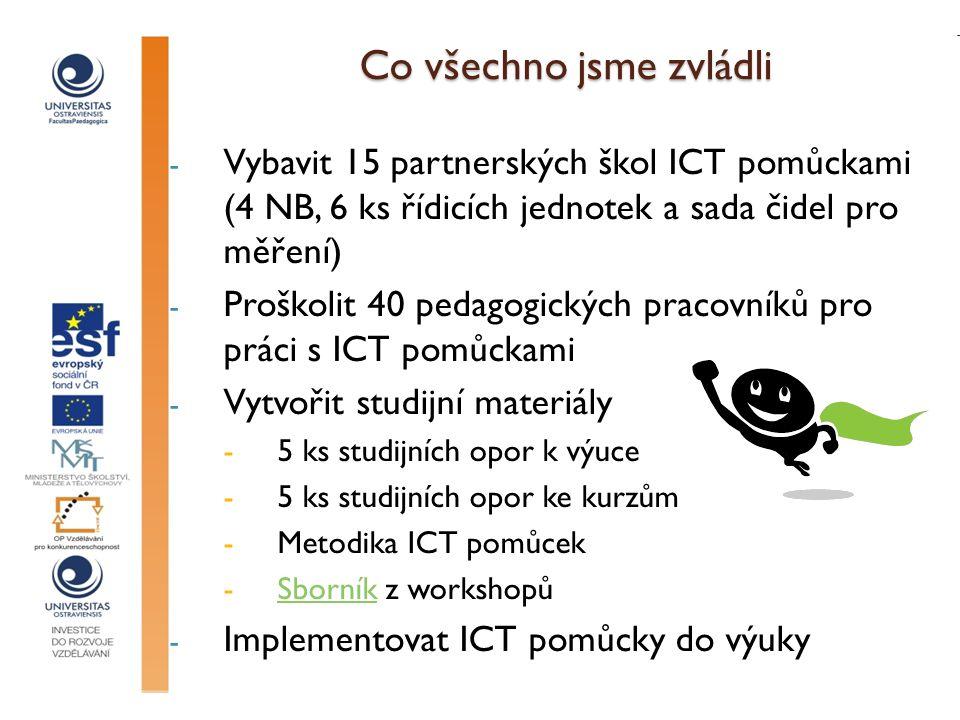 Co všechno jsme zvládli - Vybavit 15 partnerských škol ICT pomůckami (4 NB, 6 ks řídicích jednotek a sada čidel pro měření) - Proškolit 40 pedagogických pracovníků pro práci s ICT pomůckami - Vytvořit studijní materiály -5 ks studijních opor k výuce -5 ks studijních opor ke kurzům -Metodika ICT pomůcek -Sborník z workshopůSborník - Implementovat ICT pomůcky do výuky
