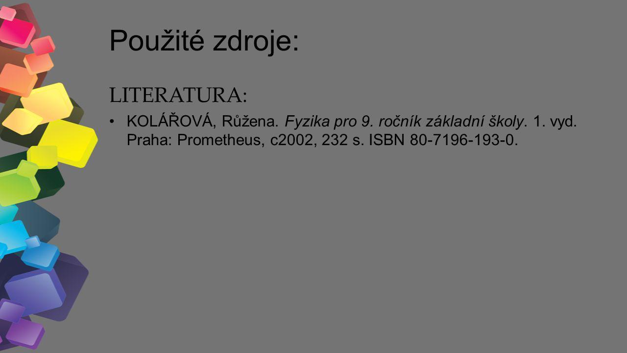 Použité zdroje: LITERATURA: KOLÁŘOVÁ, Růžena. Fyzika pro 9. ročník základní školy. 1. vyd. Praha: Prometheus, c2002, 232 s. ISBN 80-7196-193-0.
