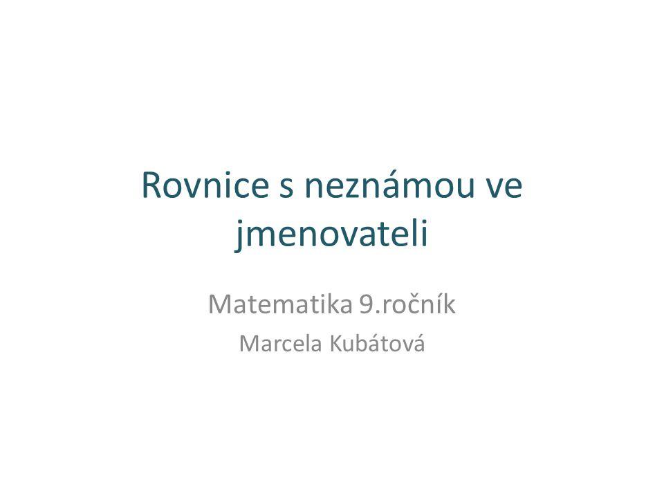 Rovnice s neznámou ve jmenovateli Matematika 9.ročník Marcela Kubátová