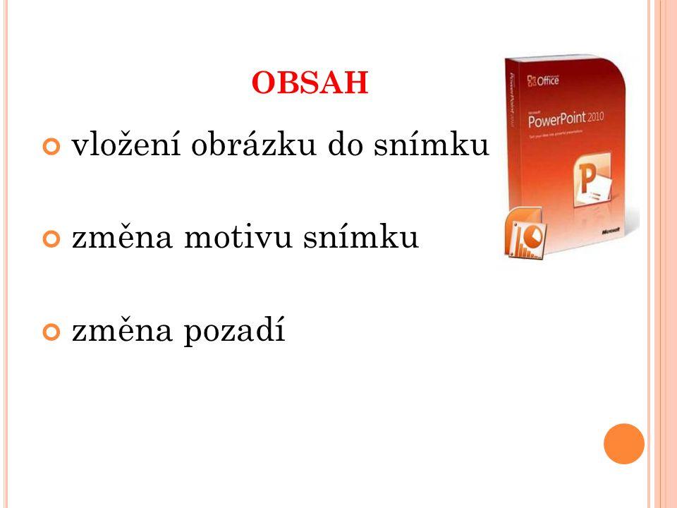 OBSAH vložení obrázku do snímku změna motivu snímku změna pozadí