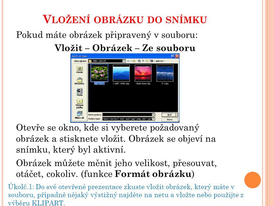 V LOŽENÍ OBRÁZKU DO SNÍMKU Pokud máte obrázek připravený v souboru: Vložit – Obrázek – Ze souboru Otevře se okno, kde si vyberete požadovaný obrázek a stisknete vložit.