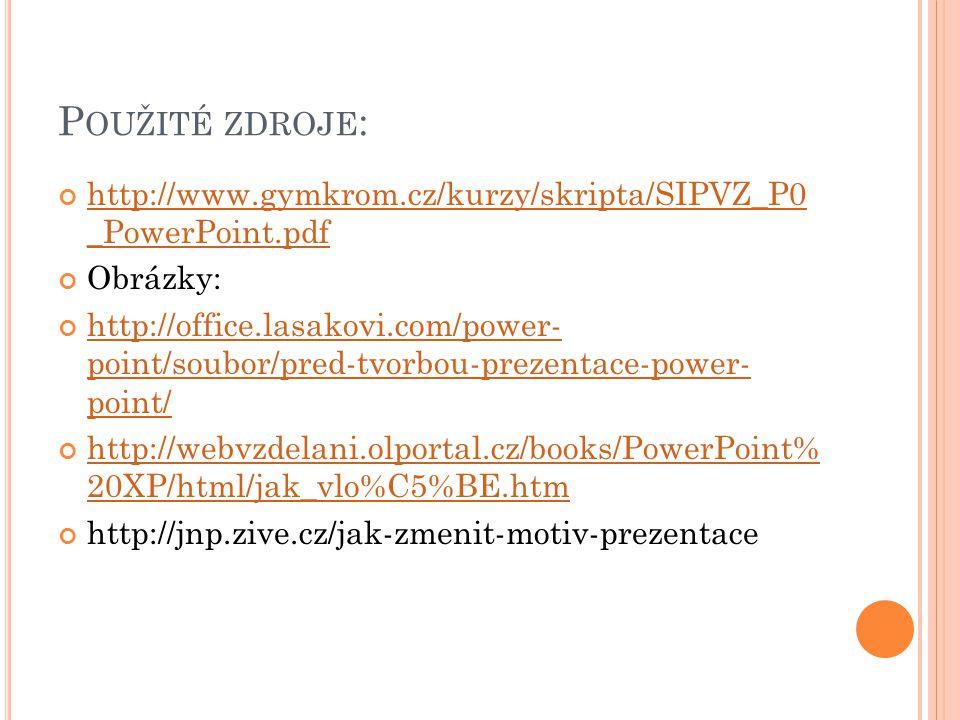 P OUŽITÉ ZDROJE : http://www.gymkrom.cz/kurzy/skripta/SIPVZ_P0 _PowerPoint.pdf Obrázky: http://office.lasakovi.com/power- point/soubor/pred-tvorbou-prezentace-power- point/ http://webvzdelani.olportal.cz/books/PowerPoint% 20XP/html/jak_vlo%C5%BE.htm http://jnp.zive.cz/jak-zmenit-motiv-prezentace