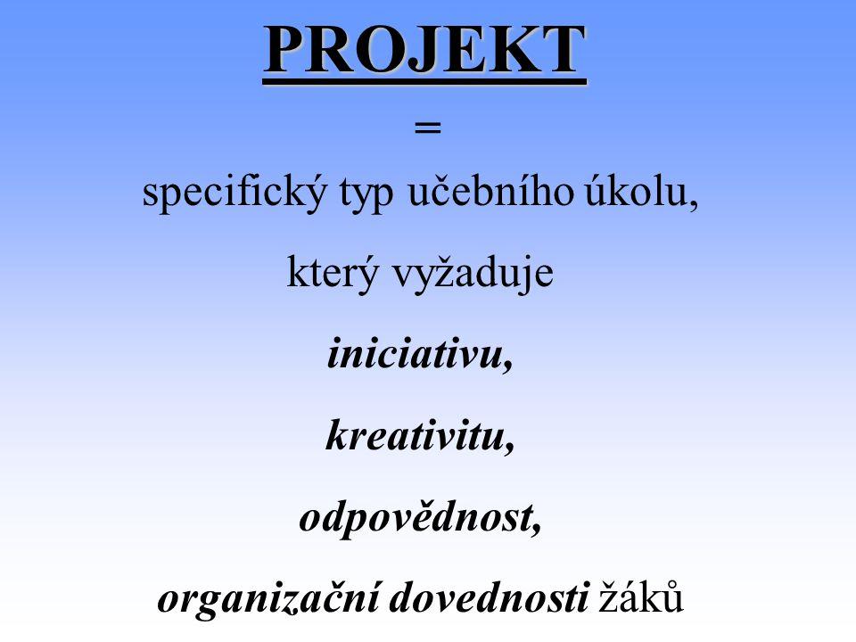 PROJEKT = specifický typ učebního úkolu, který vyžaduje iniciativu, kreativitu, odpovědnost, organizační dovednosti žáků
