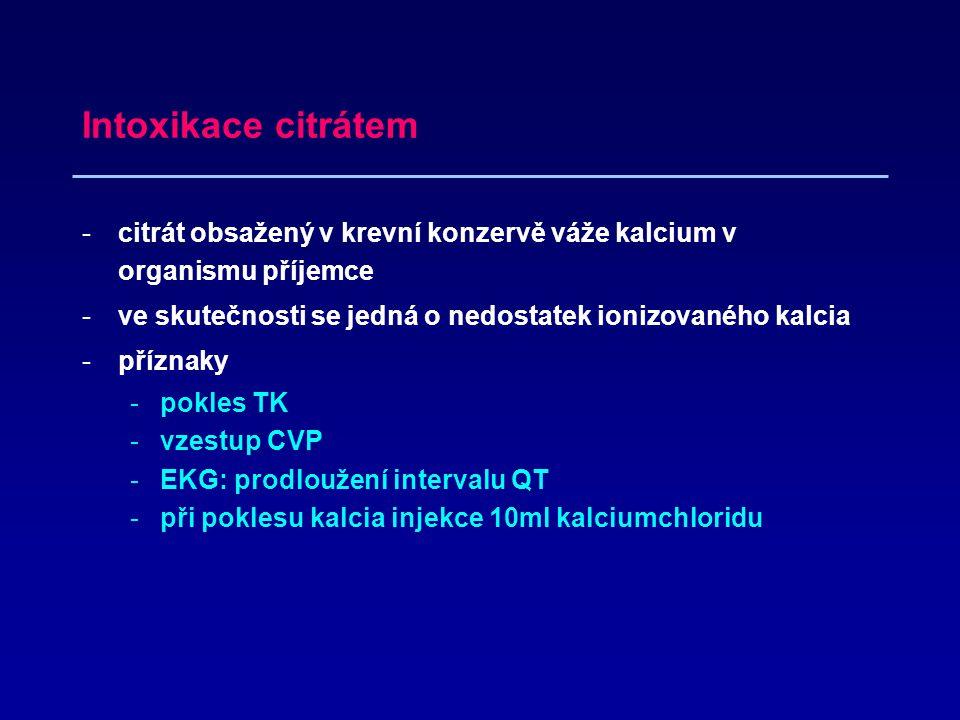 Intoxikace citrátem -citrát obsažený v krevní konzervě váže kalcium v organismu příjemce -ve skutečnosti se jedná o nedostatek ionizovaného kalcia -příznaky -pokles TK -vzestup CVP -EKG: prodloužení intervalu QT -při poklesu kalcia injekce 10ml kalciumchloridu