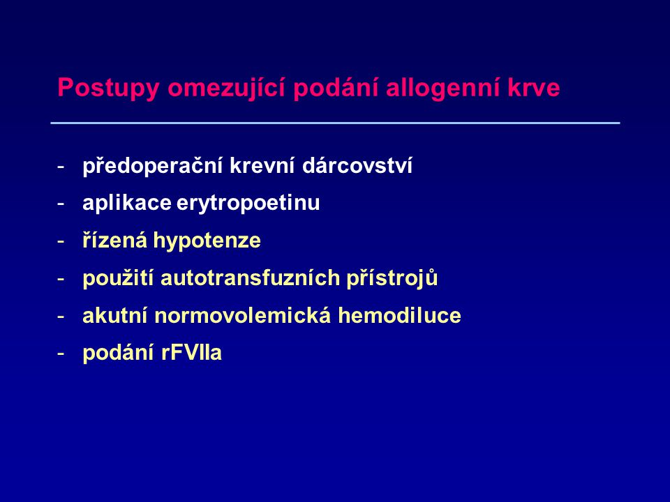 Postupy omezující podání allogenní krve -předoperační krevní dárcovství -aplikace erytropoetinu -řízená hypotenze -použití autotransfuzních přístrojů -akutní normovolemická hemodiluce -podání rFVIIa